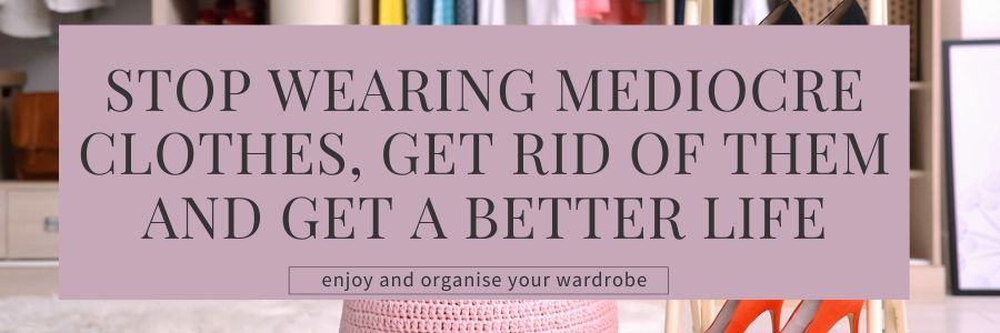 Stop wearing mediocre clothes, get rid of them and get a better life